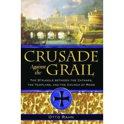 Crusade Against the Grail: The Struggle Between the Cathars, the Templars, and the Church of Rome - Otto Rahn
