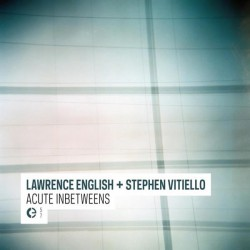 Lawrence English + Stephen Vitiello –Acute Inbetweens